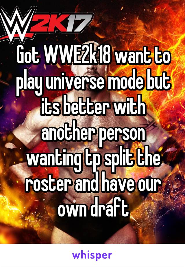 Got WWE2k18 want to play universe mode but its better with another person wanting tp split the roster and have our own draft