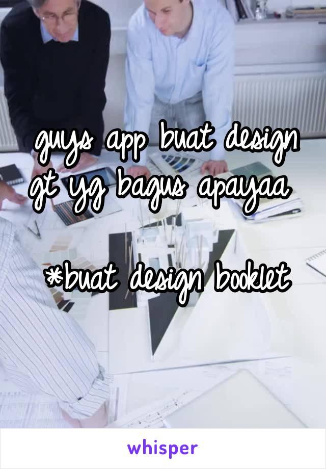 guys app buat design gt yg bagus apayaa   *buat design booklet