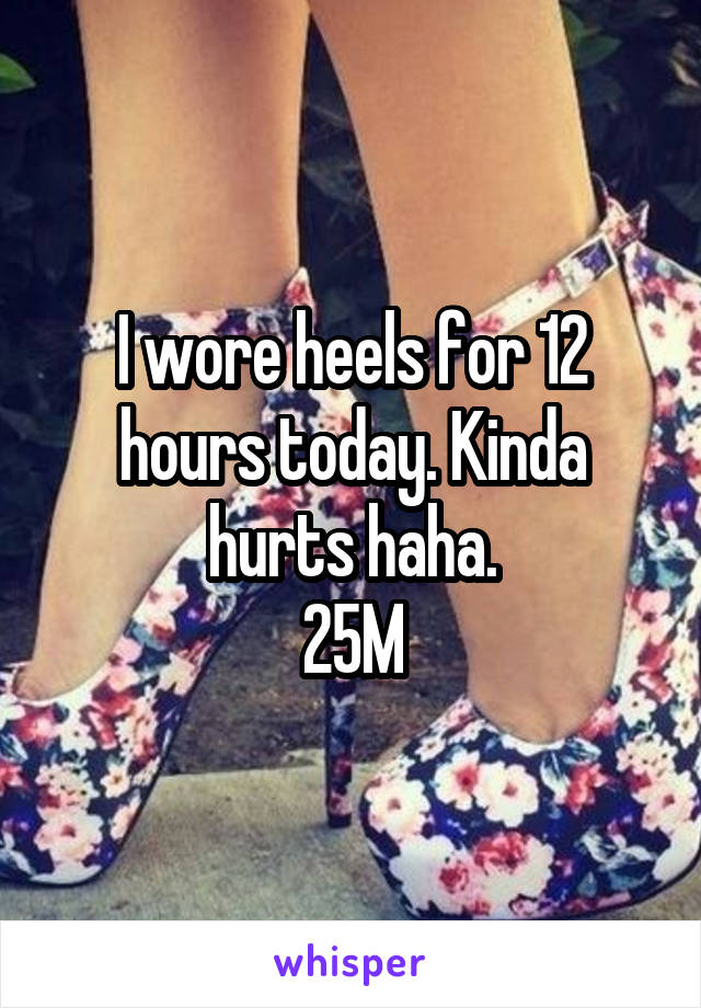 I wore heels for 12 hours today. Kinda hurts haha. 25M