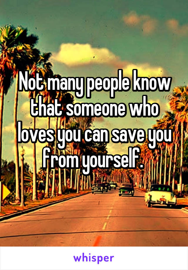 Not many people know that someone who loves you can save you from yourself.