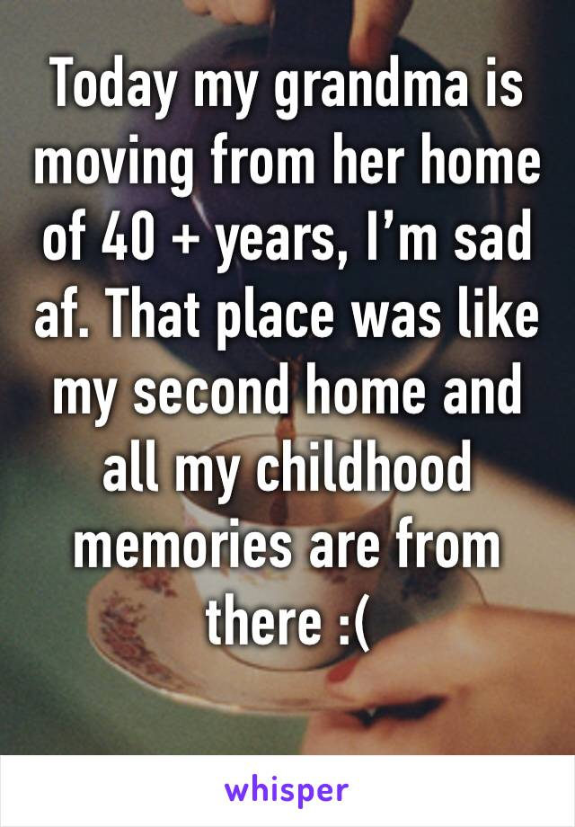Today my grandma is moving from her home of 40 + years, I'm sad af. That place was like my second home and all my childhood memories are from there :(