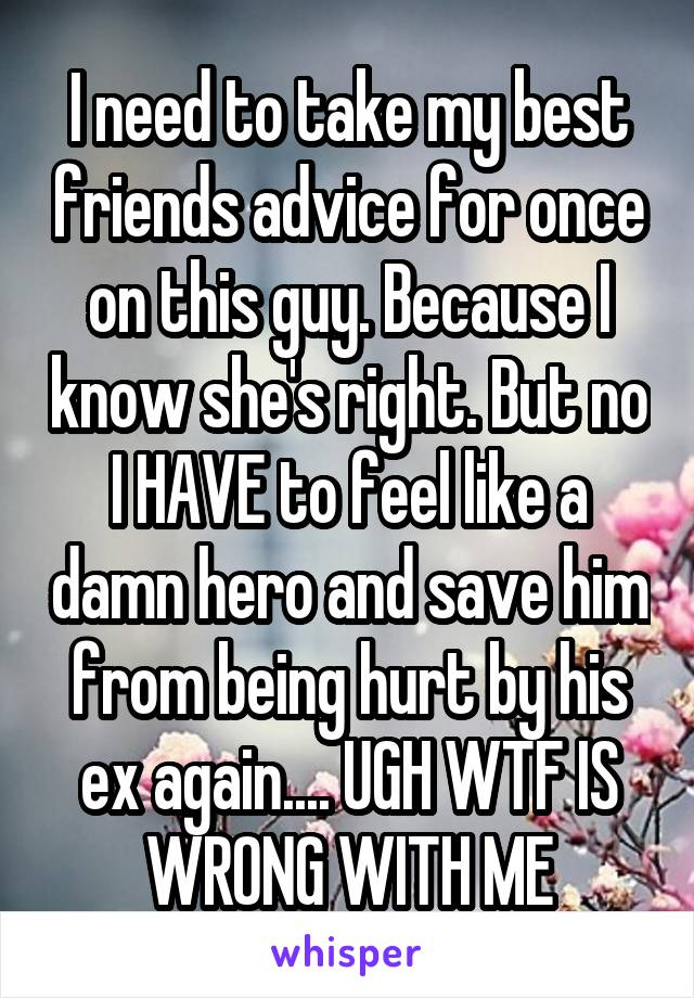 I need to take my best friends advice for once on this guy. Because I know she's right. But no I HAVE to feel like a damn hero and save him from being hurt by his ex again.... UGH WTF IS WRONG WITH ME