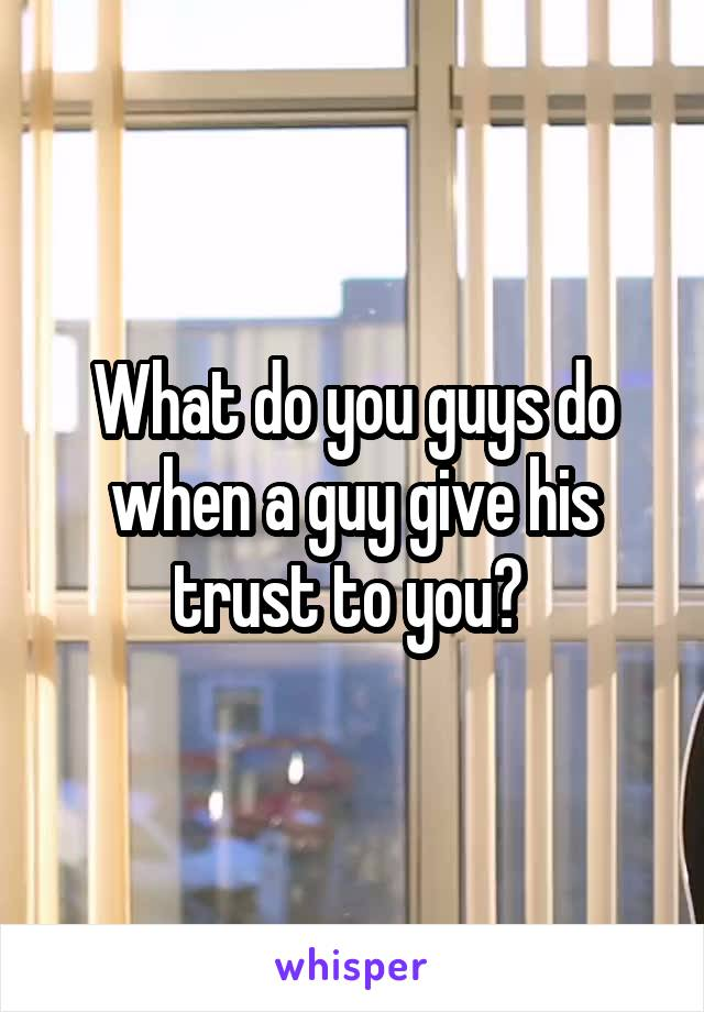What do you guys do when a guy give his trust to you?