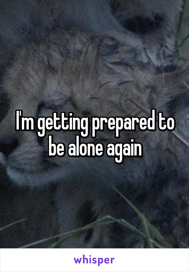 I'm getting prepared to be alone again