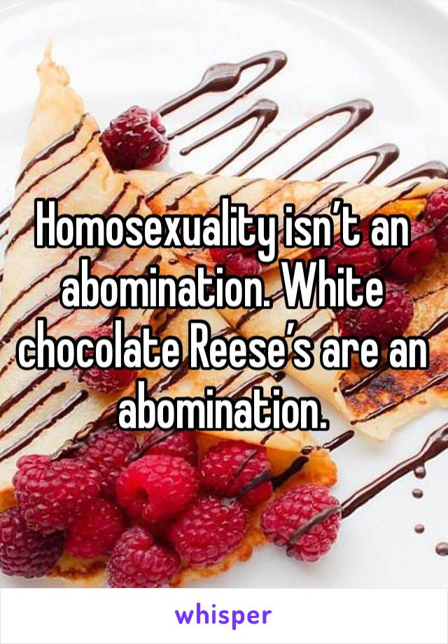 Homosexuality isn't an abomination. White chocolate Reese's are an abomination.