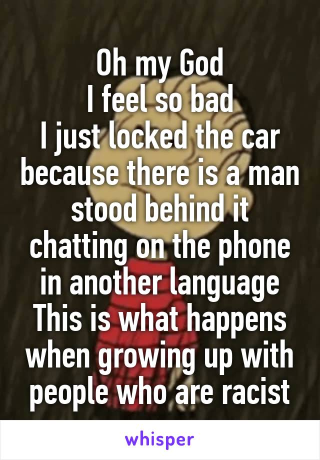 Oh my God I feel so bad I just locked the car because there is a man stood behind it chatting on the phone in another language This is what happens when growing up with people who are racist