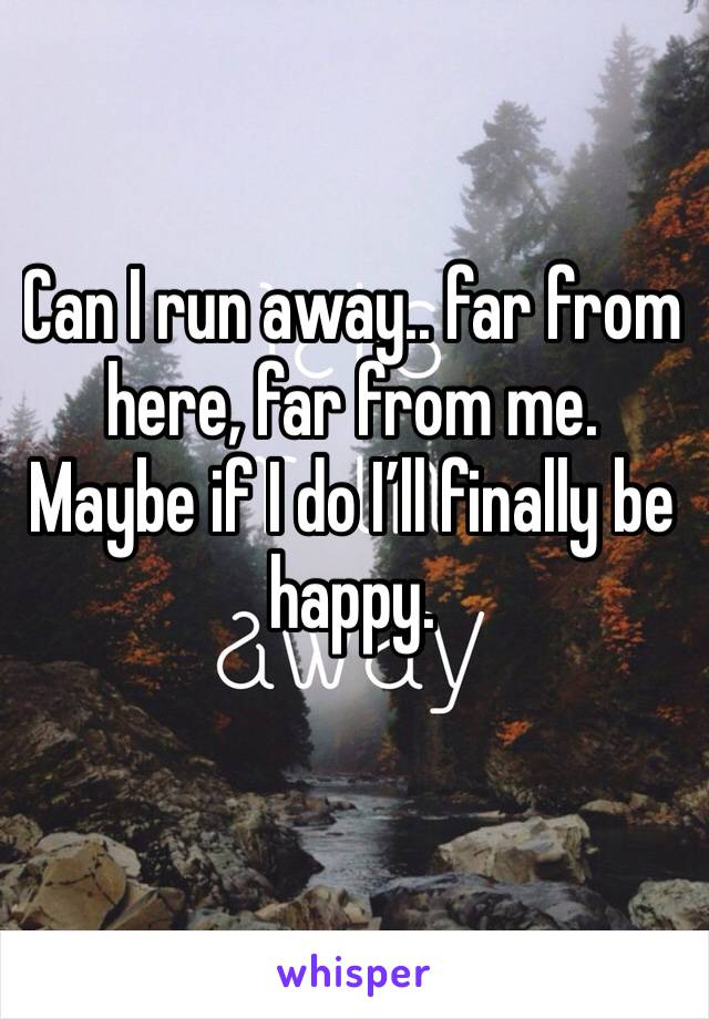 Can I run away.. far from here, far from me. Maybe if I do I'll finally be happy.