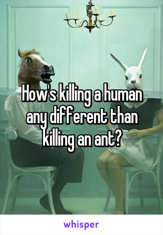 How's killing a human any different than killing an ant?