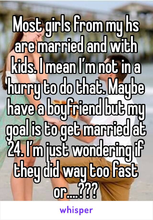 Most girls from my hs are married and with kids. I mean I'm not in a hurry to do that. Maybe have a boyfriend but my goal is to get married at 24. I'm just wondering if they did way too fast or....???
