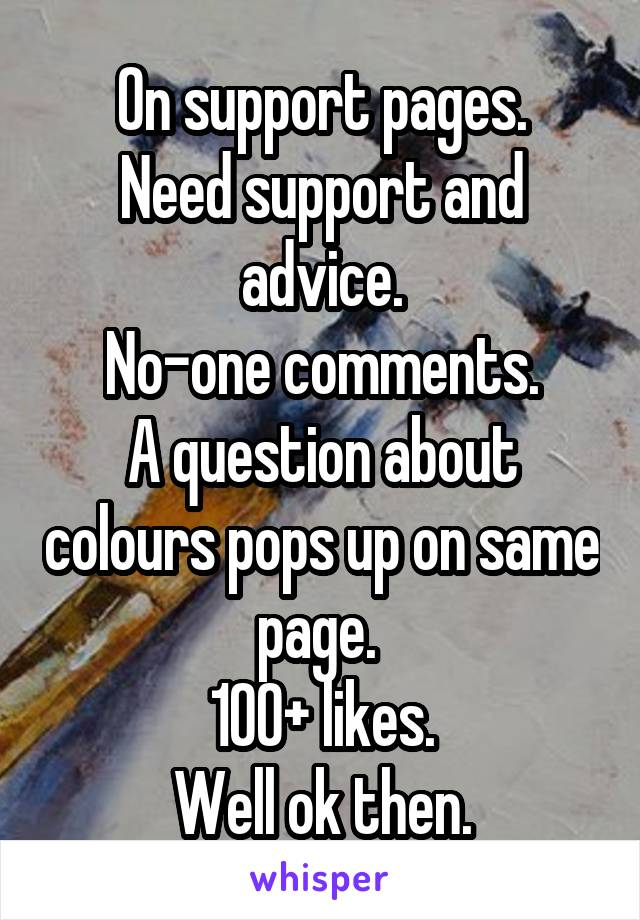 On support pages. Need support and advice. No-one comments. A question about colours pops up on same page.  100+ likes. Well ok then.