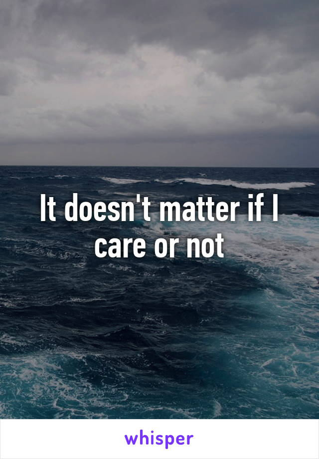 It doesn't matter if I care or not