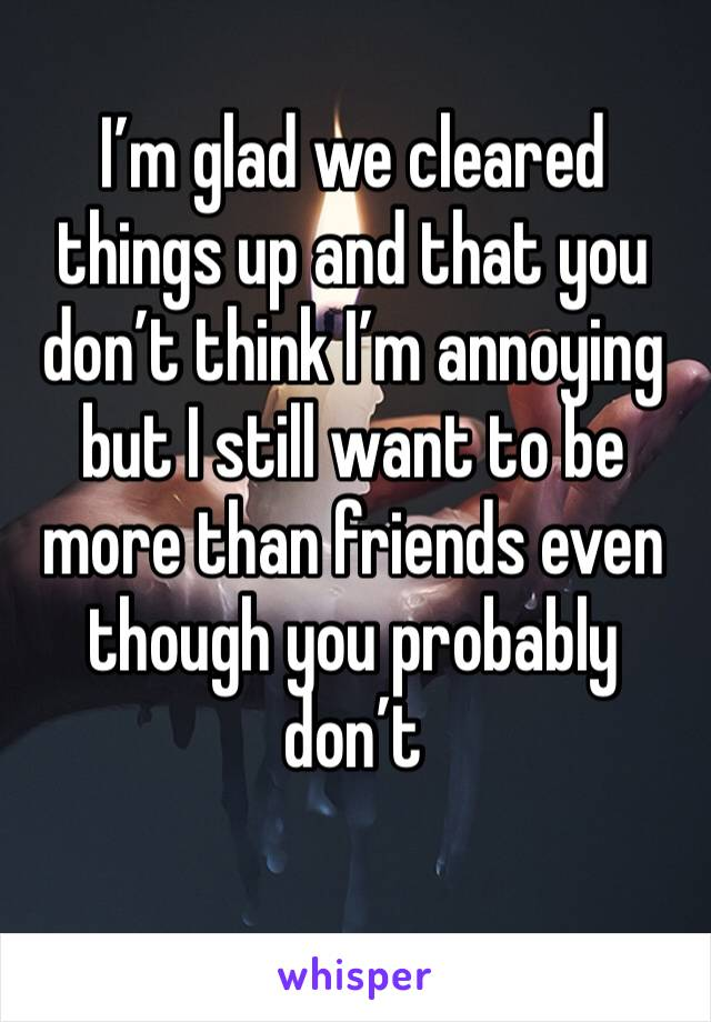 I'm glad we cleared things up and that you don't think I'm annoying but I still want to be more than friends even though you probably don't