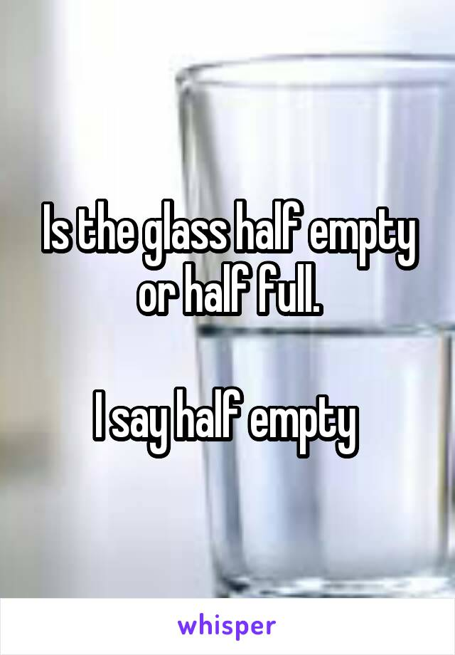 Is the glass half empty or half full.  I say half empty
