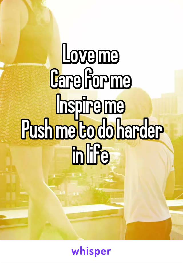 Love me  Care for me  Inspire me  Push me to do harder in life