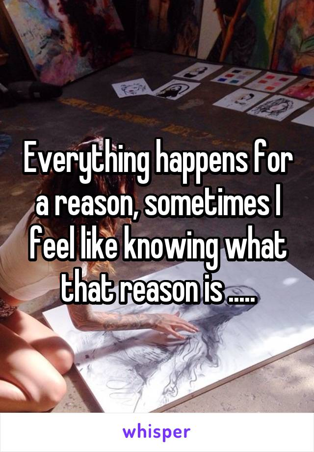 Everything happens for a reason, sometimes I feel like knowing what that reason is .....
