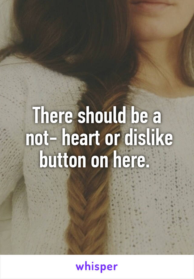 There should be a  not- heart or dislike button on here.