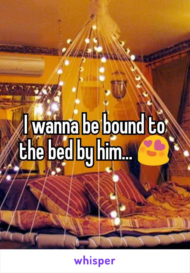 I wanna be bound to the bed by him... 😍