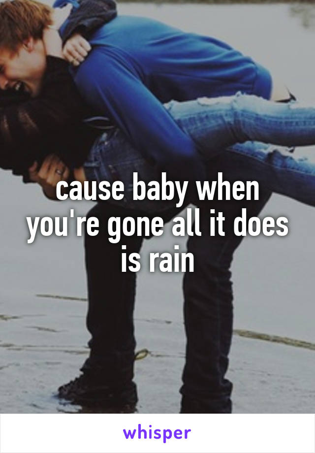 cause baby when you're gone all it does is rain
