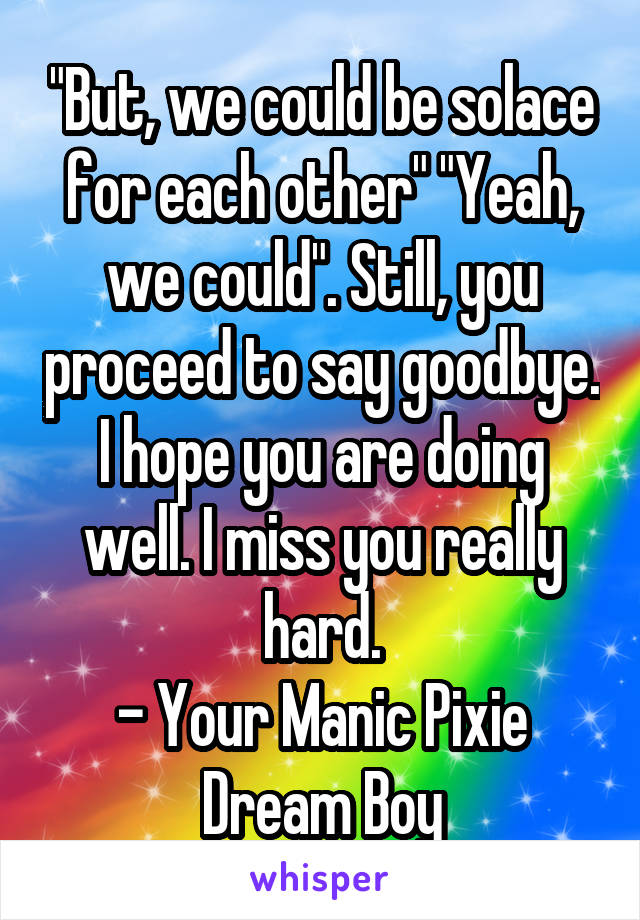 """But, we could be solace for each other"" ""Yeah, we could"". Still, you proceed to say goodbye. I hope you are doing well. I miss you really hard. - Your Manic Pixie Dream Boy"