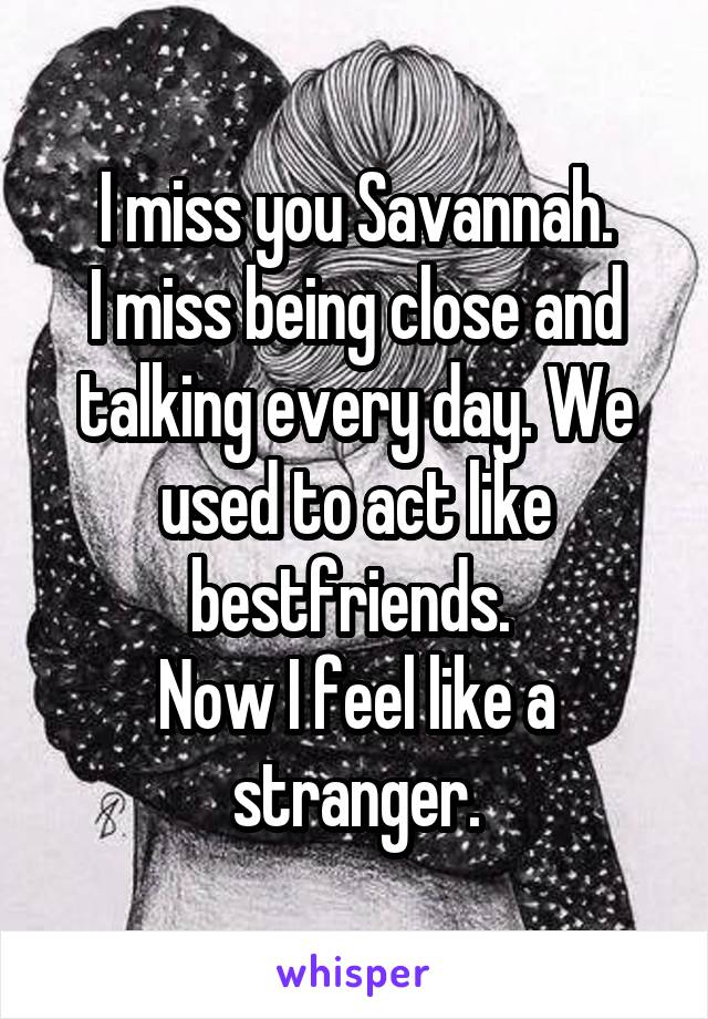 I miss you Savannah. I miss being close and talking every day. We used to act like bestfriends.  Now I feel like a stranger.