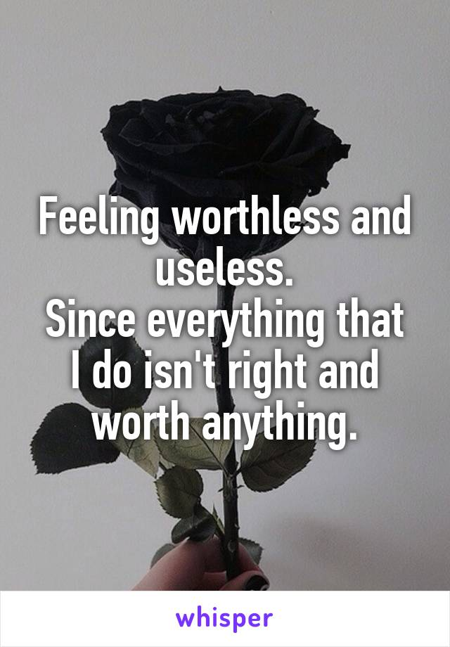 Feeling worthless and useless. Since everything that I do isn't right and worth anything.
