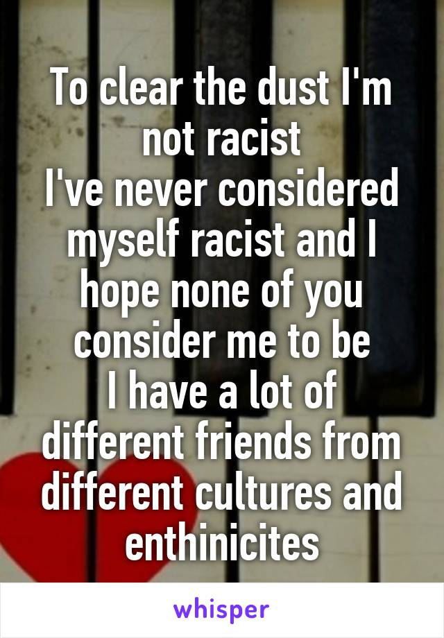 To clear the dust I'm not racist I've never considered myself racist and I hope none of you consider me to be I have a lot of different friends from different cultures and enthinicites