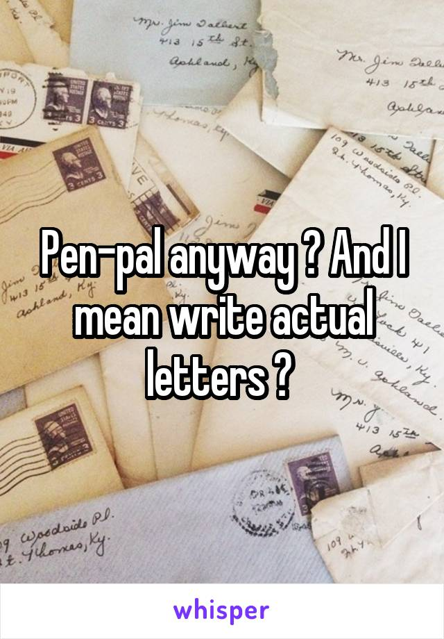 Pen-pal anyway ? And I mean write actual letters ?