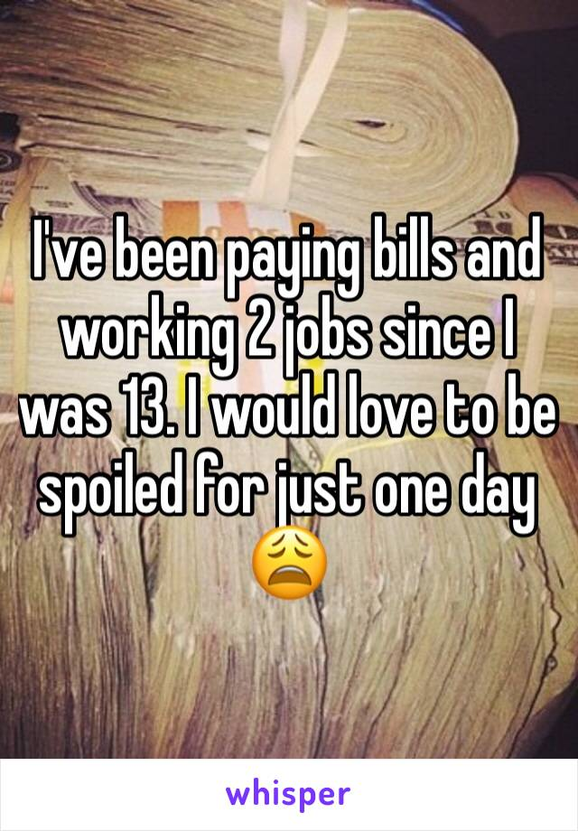 I've been paying bills and working 2 jobs since I was 13. I would love to be spoiled for just one day 😩