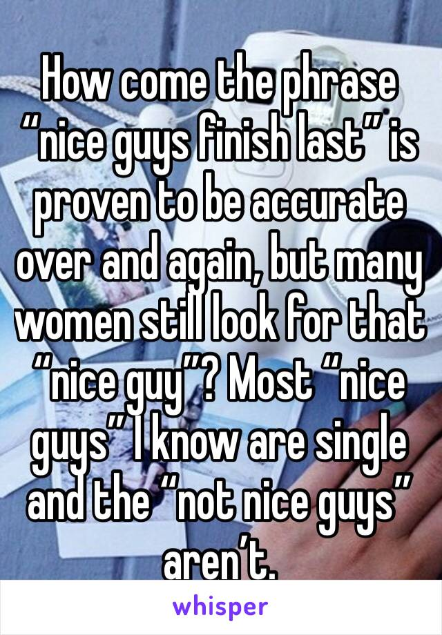 """How come the phrase """"nice guys finish last"""" is proven to be accurate over and again, but many women still look for that """"nice guy""""? Most """"nice guys"""" I know are single and the """"not nice guys"""" aren't."""