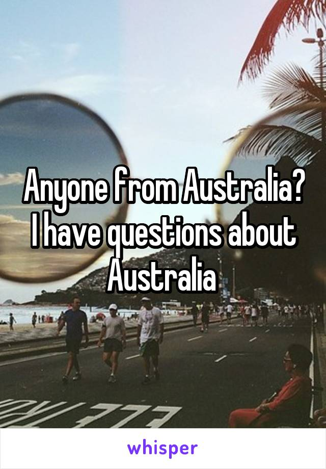 Anyone from Australia? I have questions about Australia