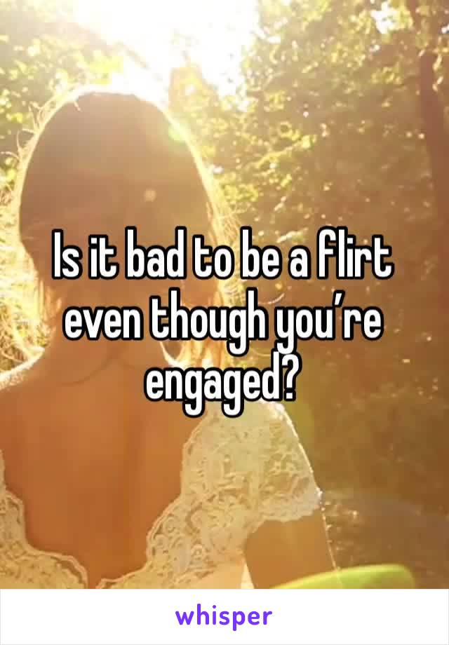 Is it bad to be a flirt even though you're engaged?