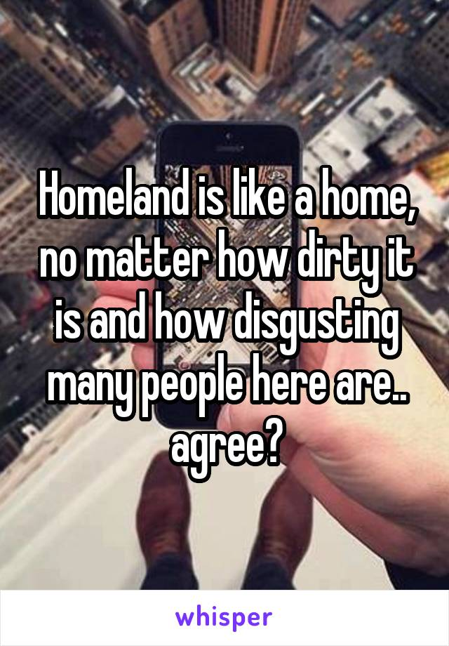 Homeland is like a home, no matter how dirty it is and how disgusting many people here are.. agree?