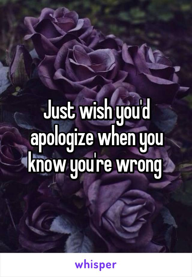 Just wish you'd apologize when you know you're wrong