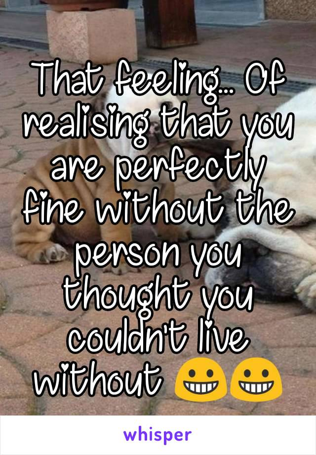 That feeling... Of realising that you are perfectly fine without the person you thought you couldn't live without 😀😀