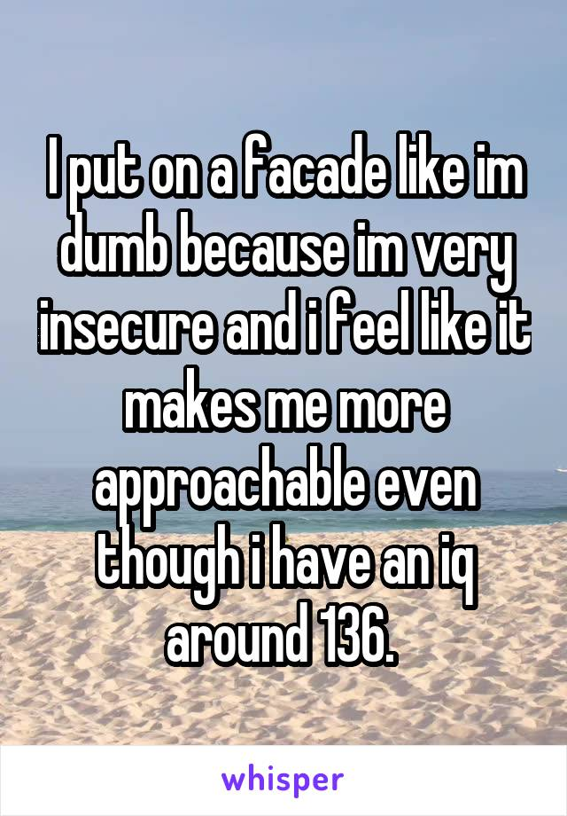 I put on a facade like im dumb because im very insecure and i feel like it makes me more approachable even though i have an iq around 136.