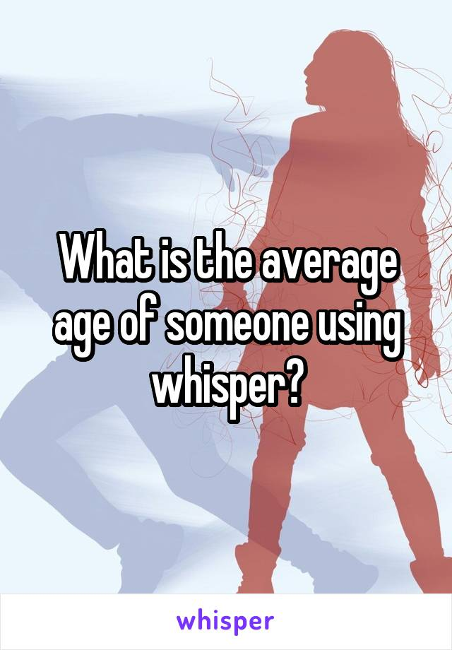 What is the average age of someone using whisper?
