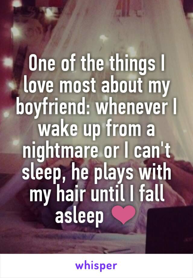 One of the things I love most about my boyfriend: whenever I wake up from a nightmare or I can't sleep, he plays with my hair until I fall asleep ❤️