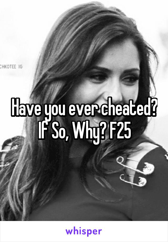 Have you ever cheated? If So, Why? F25