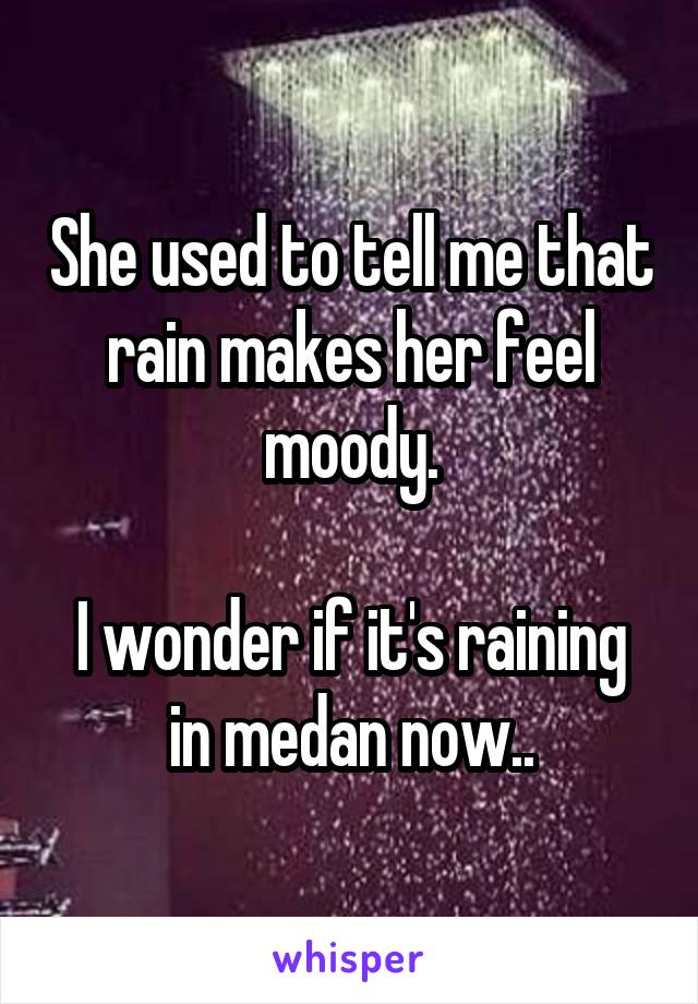 She used to tell me that rain makes her feel moody.  I wonder if it's raining in medan now..