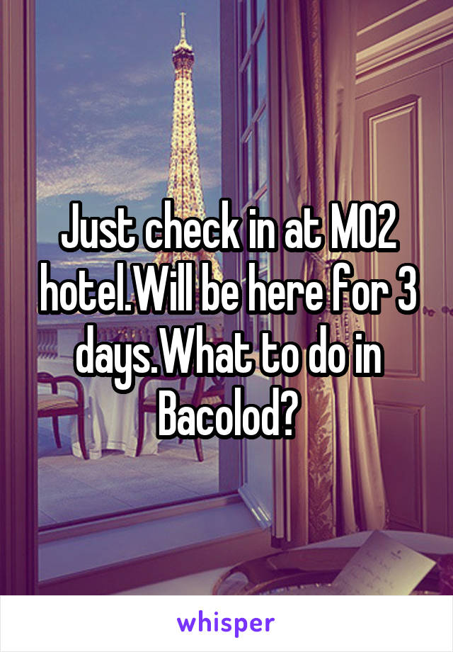 Just check in at M02 hotel.Will be here for 3 days.What to do in Bacolod?