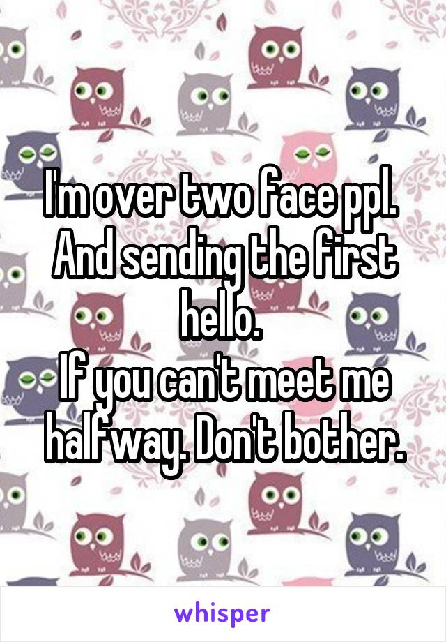 I'm over two face ppl.  And sending the first hello.  If you can't meet me halfway. Don't bother.