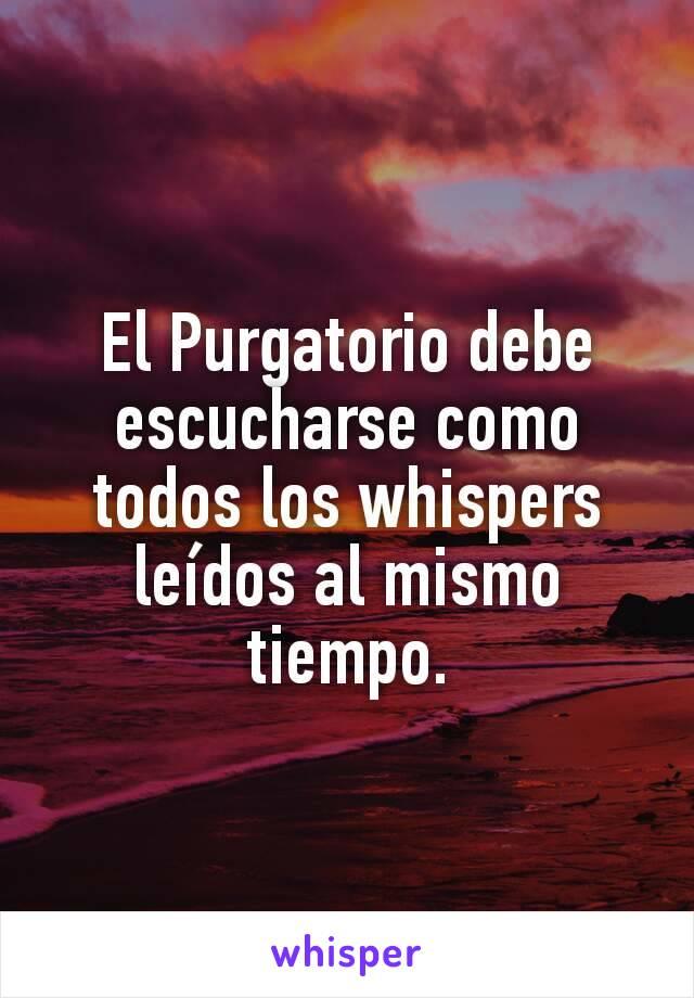 El Purgatorio debe escucharse como todos los whispers leídos al mismo tiempo.