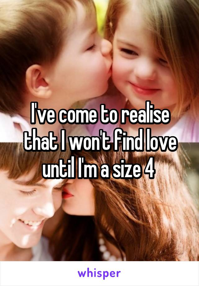 I've come to realise that I won't find love until I'm a size 4