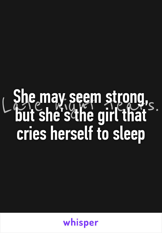 She may seem strong, but she's the girl that cries herself to sleep