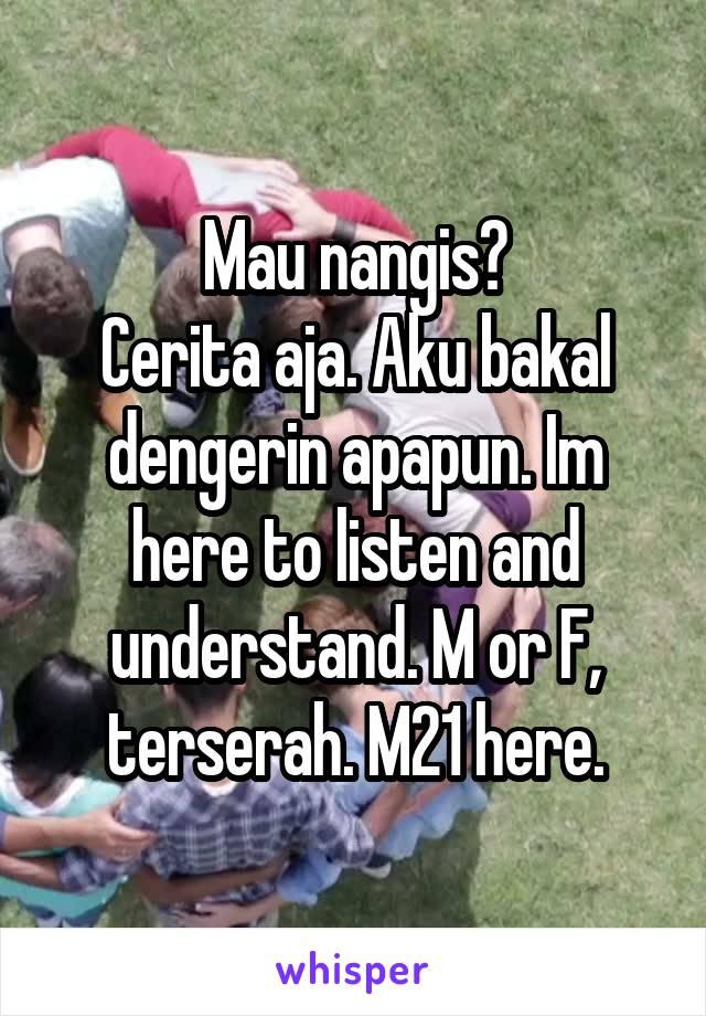 Mau nangis? Cerita aja. Aku bakal dengerin apapun. Im here to listen and understand. M or F, terserah. M21 here.