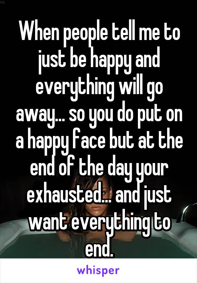 When people tell me to just be happy and everything will go away... so you do put on a happy face but at the end of the day your exhausted... and just want everything to end.