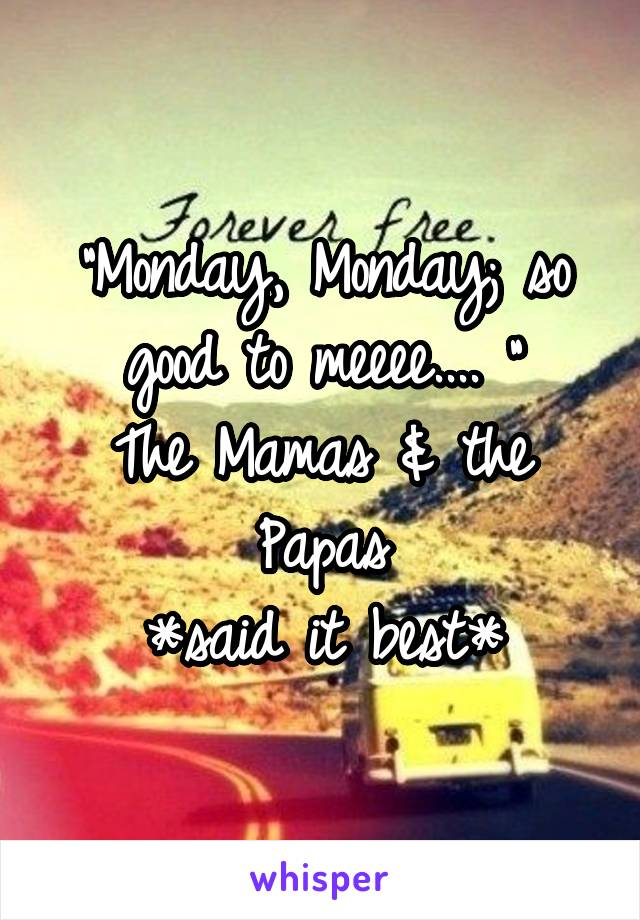"""Monday, Monday; so good to meeee.... "" The Mamas & the Papas *said it best*"