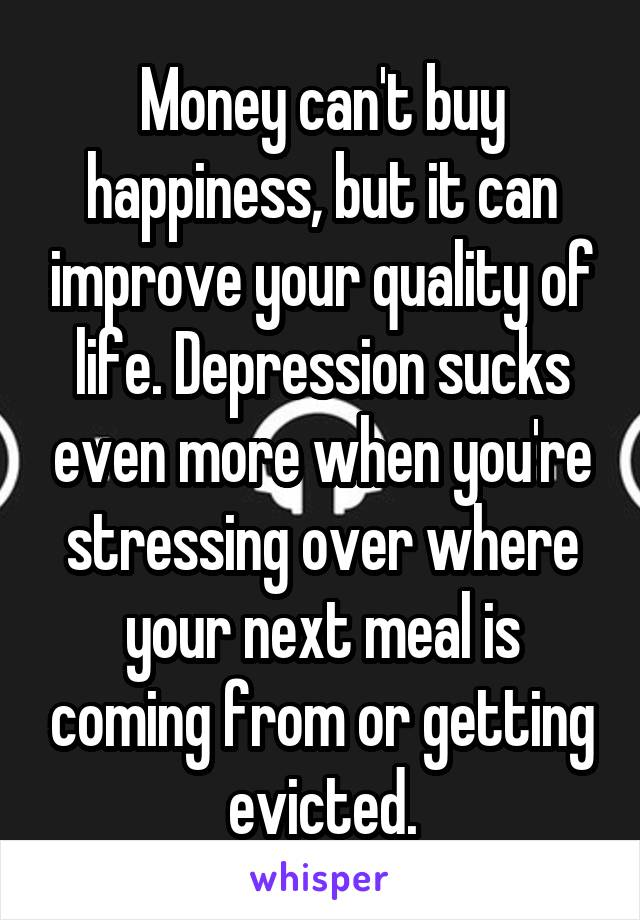 Money can't buy happiness, but it can improve your quality of life. Depression sucks even more when you're stressing over where your next meal is coming from or getting evicted.
