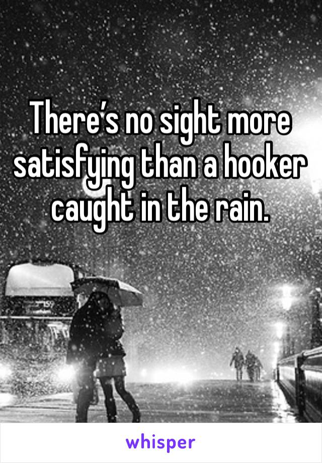 There's no sight more satisfying than a hooker caught in the rain.