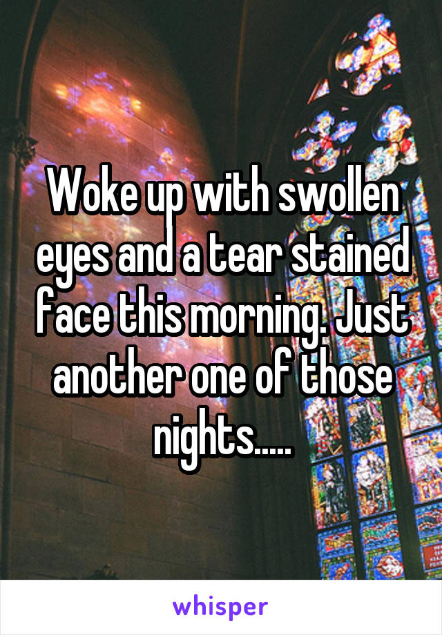 Woke up with swollen eyes and a tear stained face this morning. Just another one of those nights.....
